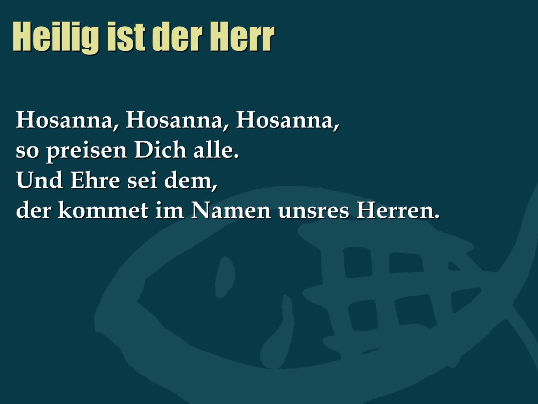 Heilig ist der Herr Hosanna, Hosanna, Hosanna, so preisen Dich alle. Und Ehre sei dem, der kommet im Namen unsres Herren. Hosanna, Hosanna, Hosanna, s