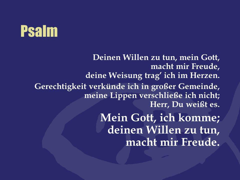 Psalm Deinen Willen zu tun, mein Gott, macht mir Freude, deine Weisung trag ich im Herzen. Gerechtigkeit verkünde ich in großer Gemeinde, meine Lippen