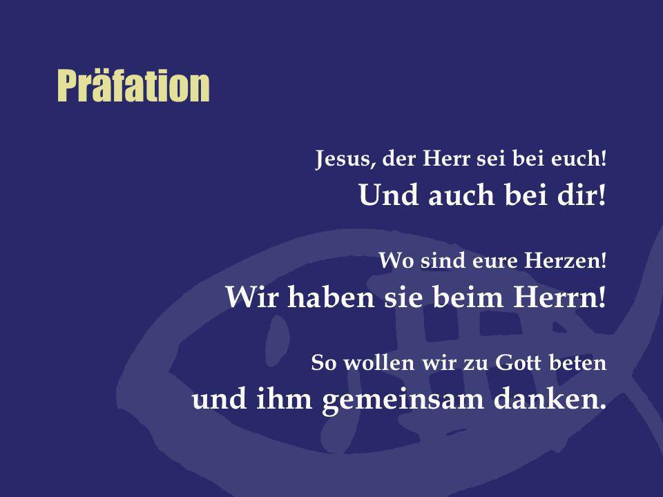 Präfation Jesus, der Herr sei bei euch! Und auch bei dir! Wo sind eure Herzen! Wir haben sie beim Herrn! So wollen wir zu Gott beten und ihm gemeinsam