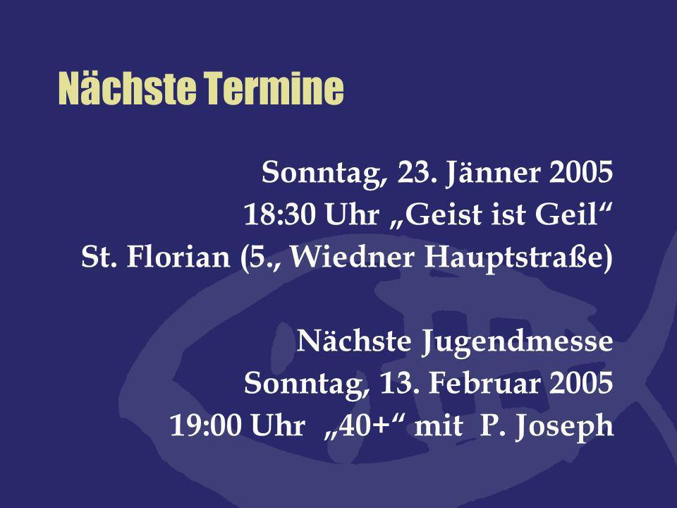 Nächste Termine Sonntag, 23. Jänner 2005 18:30 Uhr Geist ist Geil St. Florian (5., Wiedner Hauptstraße) Nächste Jugendmesse Sonntag, 13. Februar 2005