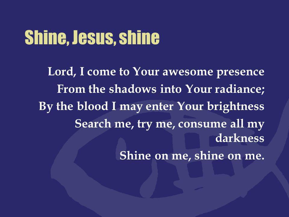 Shine, Jesus, shine Fill this land with the Father s glory; Blaze, Spirit, blaze.