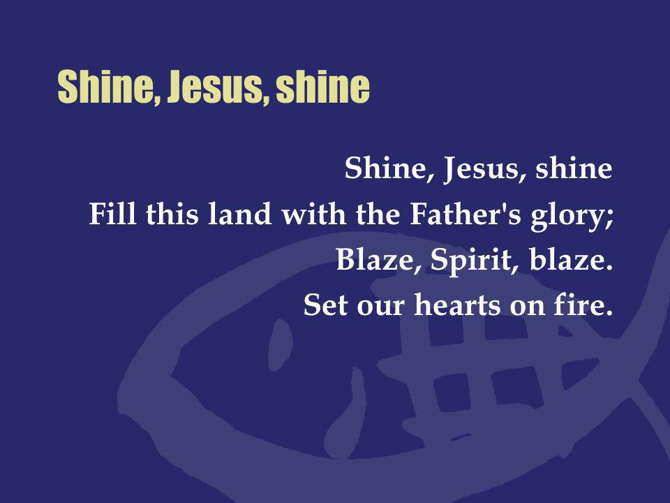 Shine, Jesus, shine Lord, the light of Your love is shining In the midst of the darkness shining; Jesus, Light of the World, shine upon us; Set us free by the truth You now bring us Shine on me, shine on me.