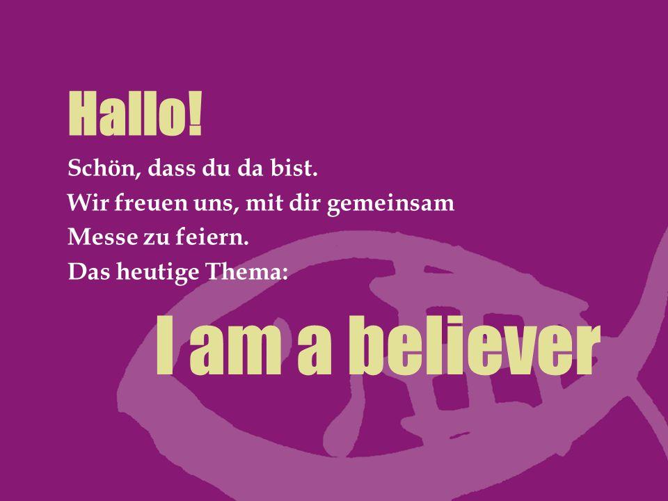 I am a believer Hallo! Schön, dass du da bist. Wir freuen uns, mit dir gemeinsam Messe zu feiern. Das heutige Thema: