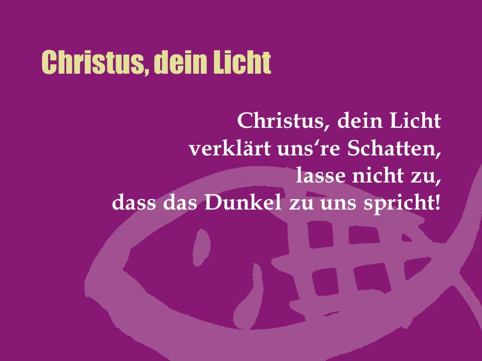 Christus, dein Licht Christus, dein Licht verklärt unsre Schatten, lasse nicht zu, dass das Dunkel zu uns spricht!