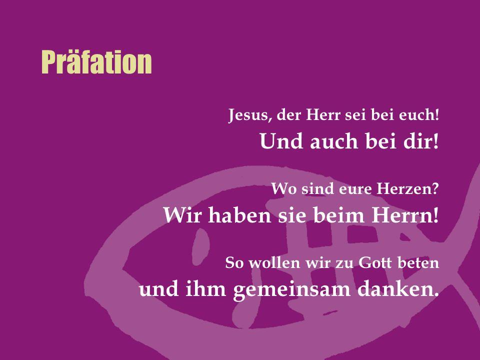 Präfation Jesus, der Herr sei bei euch! Und auch bei dir! Wo sind eure Herzen? Wir haben sie beim Herrn! So wollen wir zu Gott beten und ihm gemeinsam