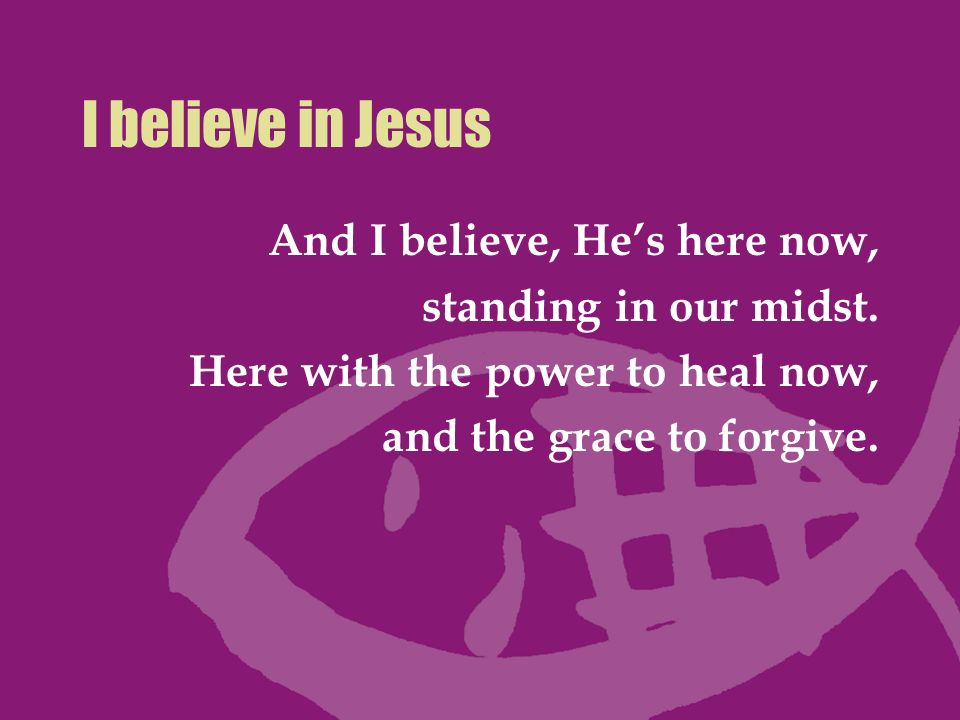 I believe in Jesus And I believe, Hes here now, standing in our midst. Here with the power to heal now, and the grace to forgive.