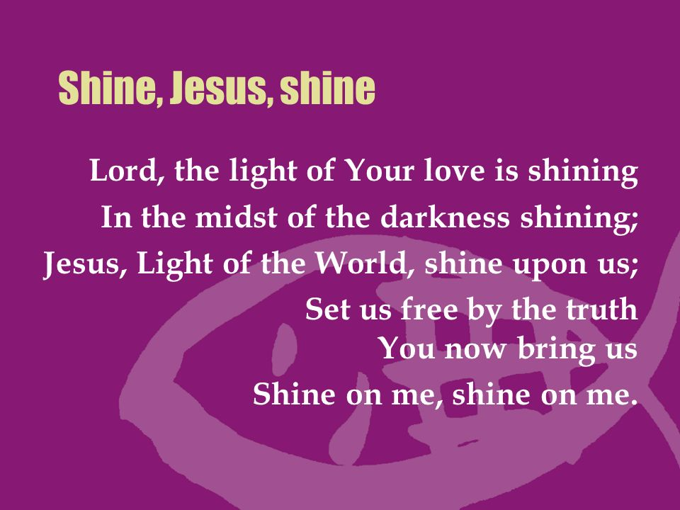 Shine, Jesus, shine Lord, the light of Your love is shining In the midst of the darkness shining; Jesus, Light of the World, shine upon us; Set us fre