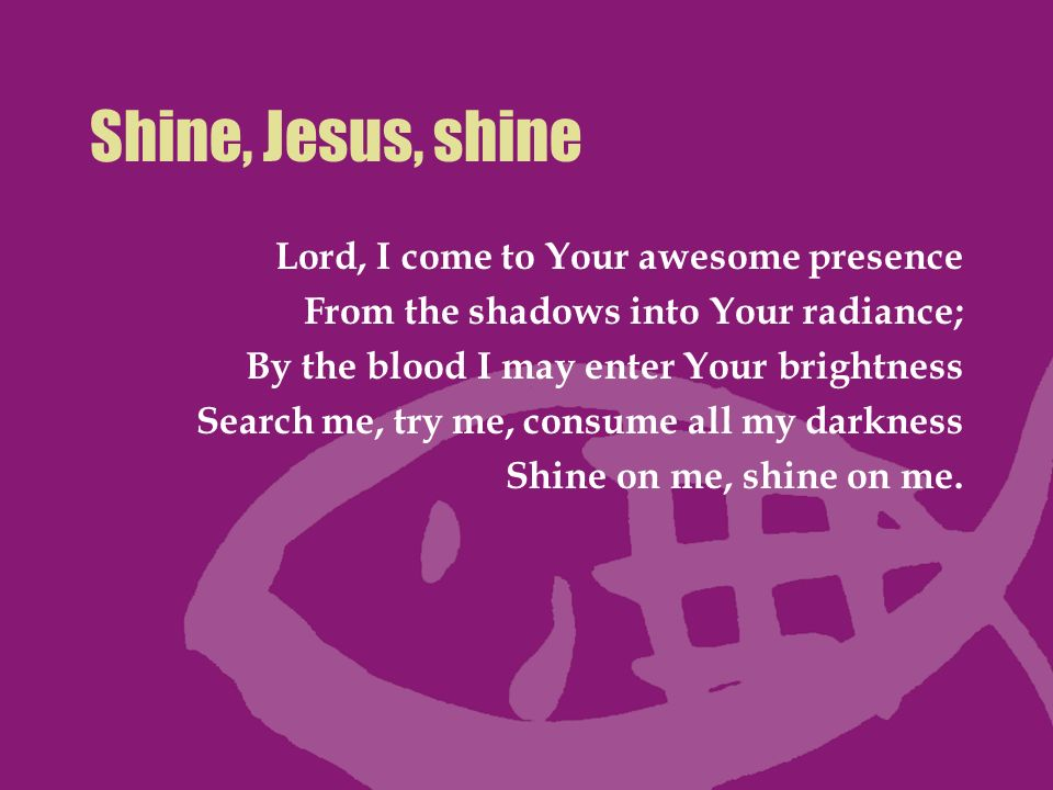Shine, Jesus, shine Lord, I come to Your awesome presence From the shadows into Your radiance; By the blood I may enter Your brightness Search me, try