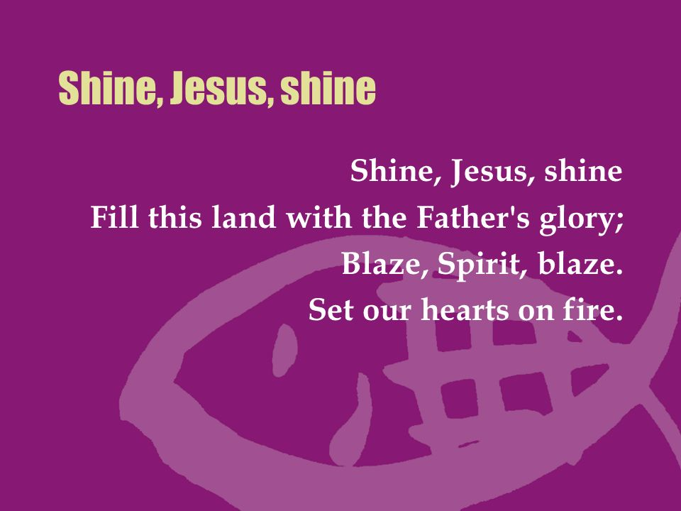 Shine, Jesus, shine Fill this land with the Father's glory; Blaze, Spirit, blaze. Set our hearts on fire.