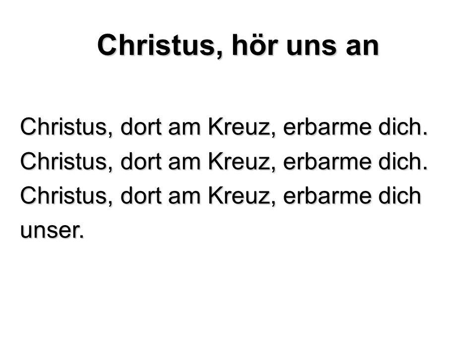 Christus, hör uns an Christus, dort am Kreuz, erbarme dich. Christus, dort am Kreuz, erbarme dich unser.