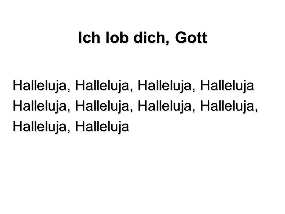 Ich lob dich, Gott Halleluja, Halleluja, Halleluja, Halleluja Halleluja, Halleluja, Halleluja, Halleluja, Halleluja, Halleluja