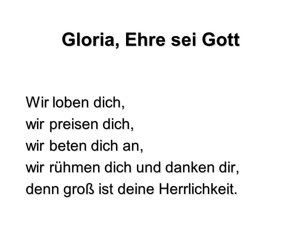 Gloria, Ehre sei Gott Wir loben dich, wir preisen dich, wir beten dich an, wir rühmen dich und danken dir, denn groß ist deine Herrlichkeit.