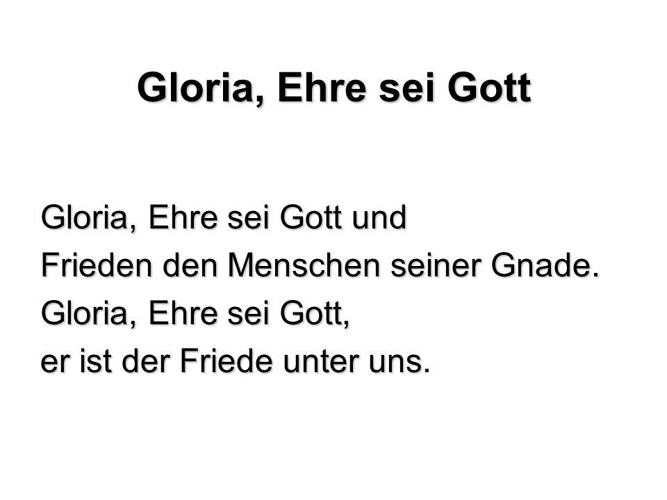 Gloria, Ehre sei Gott Gloria, Ehre sei Gott und Frieden den Menschen seiner Gnade. Gloria, Ehre sei Gott, er ist der Friede unter uns er ist der Fried