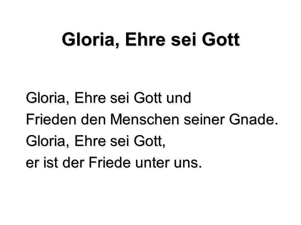 Gloria, Ehre sei Gott Gloria, Ehre sei Gott und Frieden den Menschen seiner Gnade. Gloria, Ehre sei Gott, er ist der Friede unter uns.