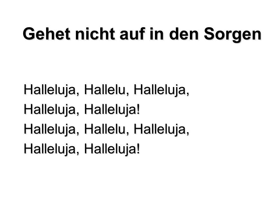 Gehet nicht auf in den Sorgen Halleluja, Hallelu, Halleluja, Halleluja, Halleluja! Halleluja, Hallelu, Halleluja, Halleluja, Halleluja!