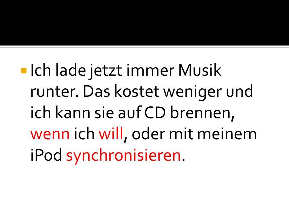 Ich lade jetzt immer Musik runter. Das kostet weniger und ich kann sie auf CD brennen, wenn ich will, oder mit meinem iPod synchronisieren.