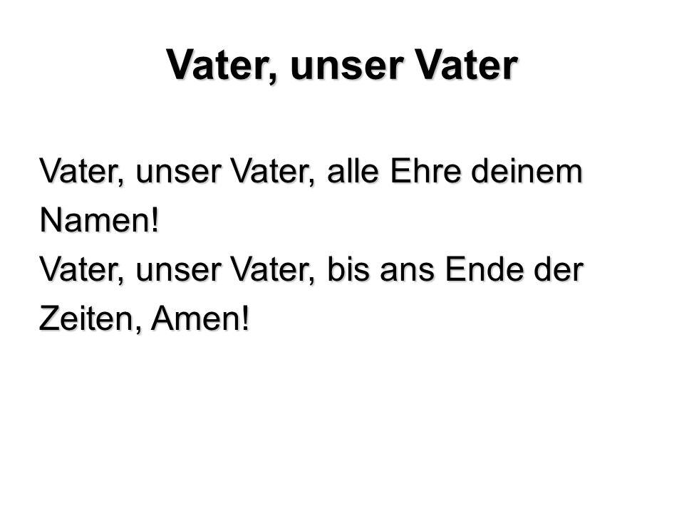 Vater, unser Vater Vater, unser Vater, alle Ehre deinem Namen! Vater, unser Vater, bis ans Ende der Zeiten, Amen!