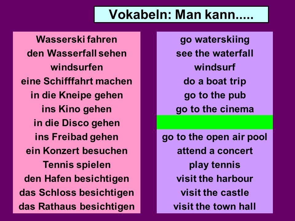 Vokabeln: Man kann..... Wasserski fahren den Wasserfall sehen windsurfen eine Schifffahrt machen in die Kneipe gehen ins Kino gehen in die Disco gehen