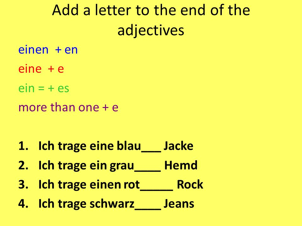 Add a letter to the end of the adjectives einen + en eine + e ein = + es more than one + e 1.Ich trage eine blau___ Jacke 2.Ich trage ein grau____ Hem