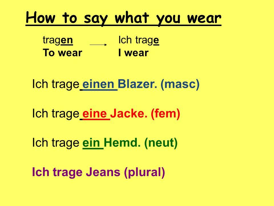 Ich trage einen Blazer. (masc) Ich trage eine Jacke. (fem) Ich trage ein Hemd. (neut) Ich trage Jeans (plural) tragen To wear Ich trage I wear How to