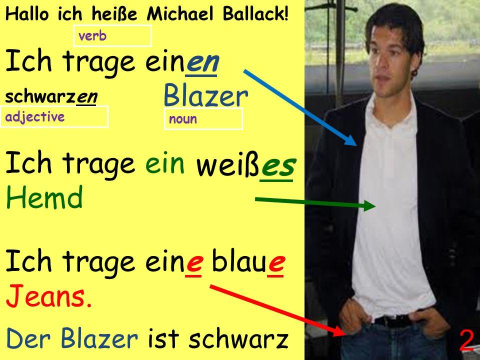 Ich trage einen Blazer Ich trage ein Hemd Ich trage eine Jeans. Hallo ich heiße Michael Ballack! noun adjective verb schwarzen blaue weißes Der Blazer