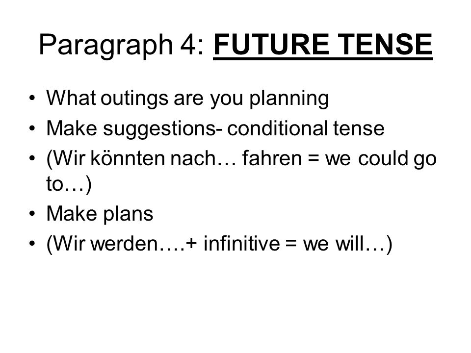 Paragraph 4: FUTURE TENSE What outings are you planning Make suggestions- conditional tense (Wir könnten nach… fahren = we could go to…) Make plans (Wir werden….+ infinitive = we will…)