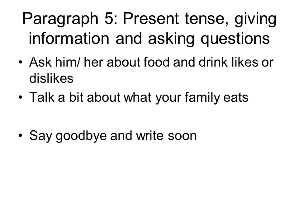 Paragraph 5: Present tense, giving information and asking questions Ask him/ her about food and drink likes or dislikes Talk a bit about what your family eats Say goodbye and write soon