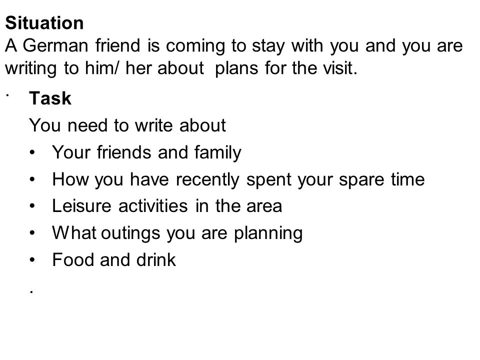 Situation A German friend is coming to stay with you and you are writing to him/ her about plans for the visit..