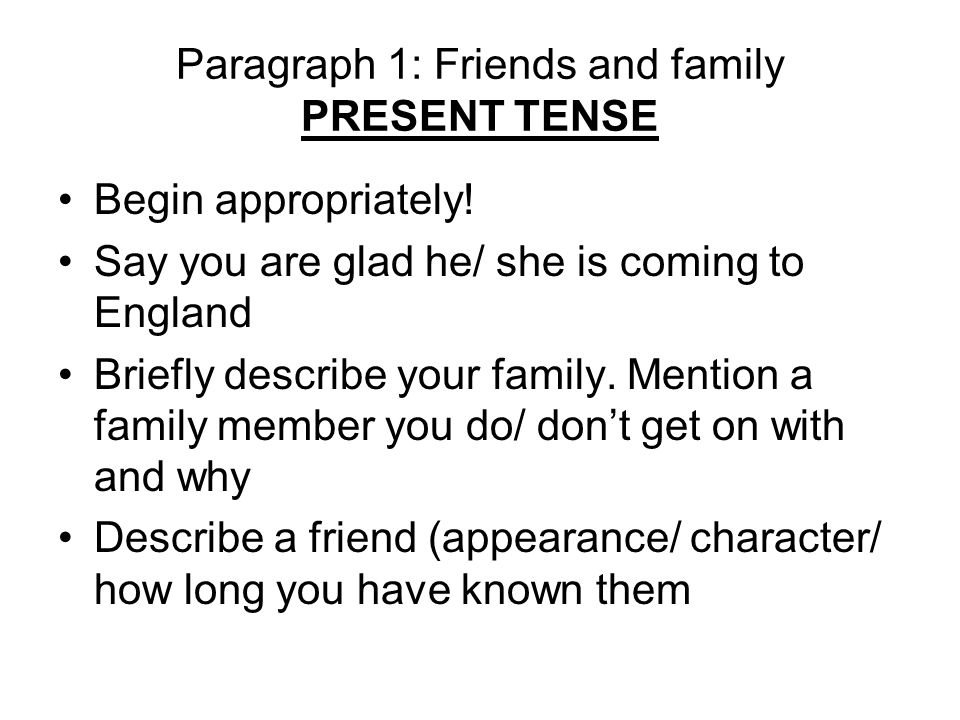 Paragraph 1: Friends and family PRESENT TENSE Begin appropriately! Say you are glad he/ she is coming to England Briefly describe your family. Mention