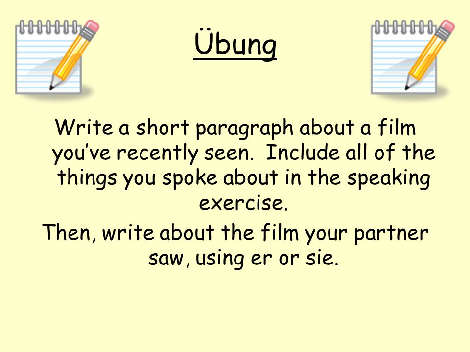 Übung Write a short paragraph about a film youve recently seen. Include all of the things you spoke about in the speaking exercise. Then, write about