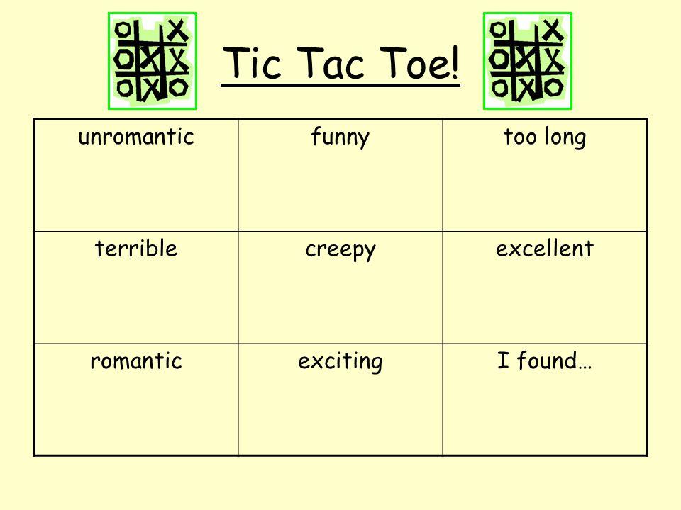 Tic Tac Toe! unromanticfunnytoo long terriblecreepyexcellent romanticexcitingI found…