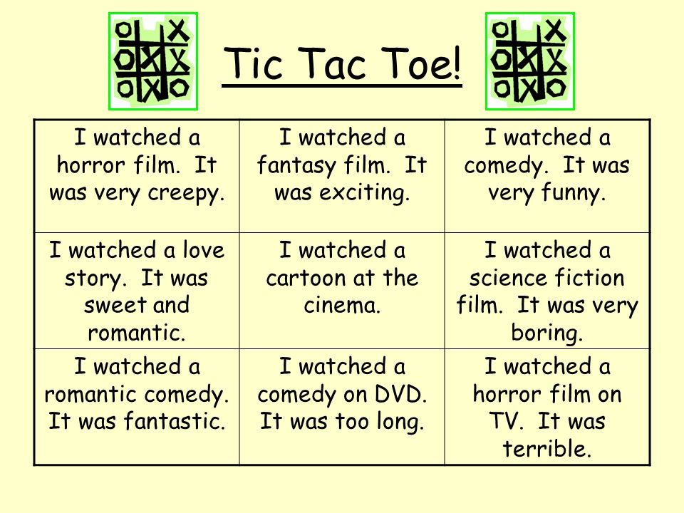 Tic Tac Toe! I watched a horror film. It was very creepy. I watched a fantasy film. It was exciting. I watched a comedy. It was very funny. I watched