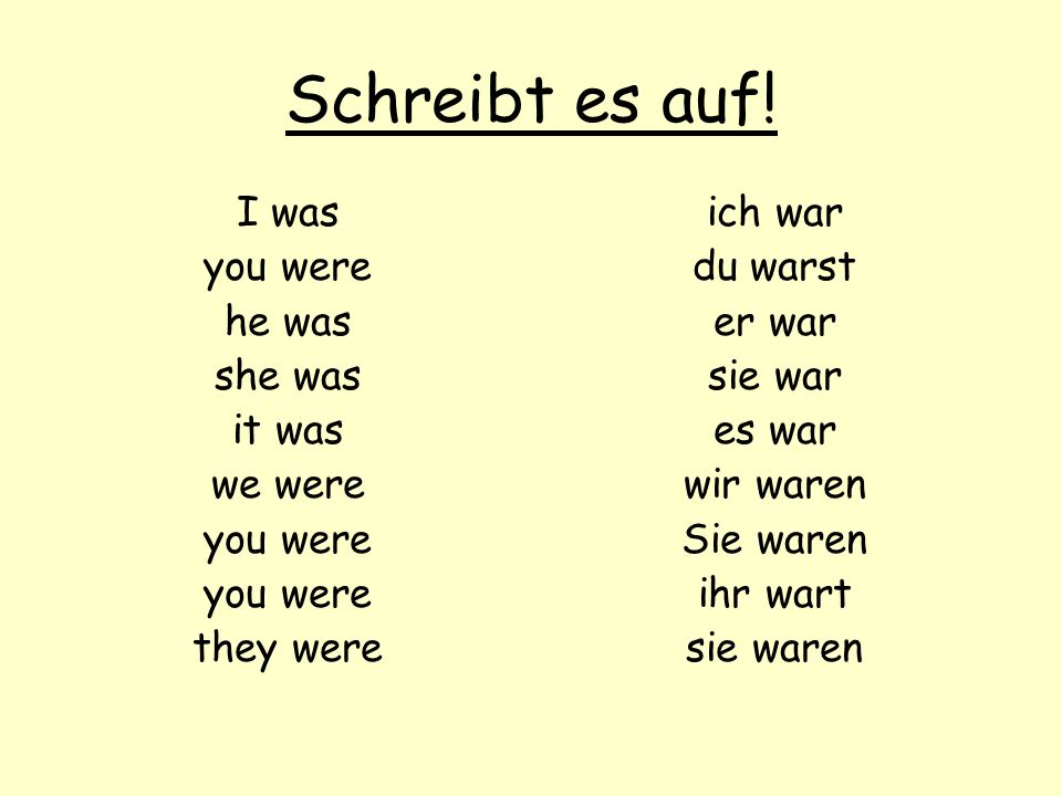 Schreibt es auf! I was you were he was she was it was we were you were they were ich war du warst er war sie war es war wir waren Sie waren ihr wart s