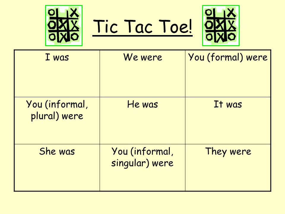 Tic Tac Toe! I wasWe wereYou (formal) were You (informal, plural) were He wasIt was She wasYou (informal, singular) were They were