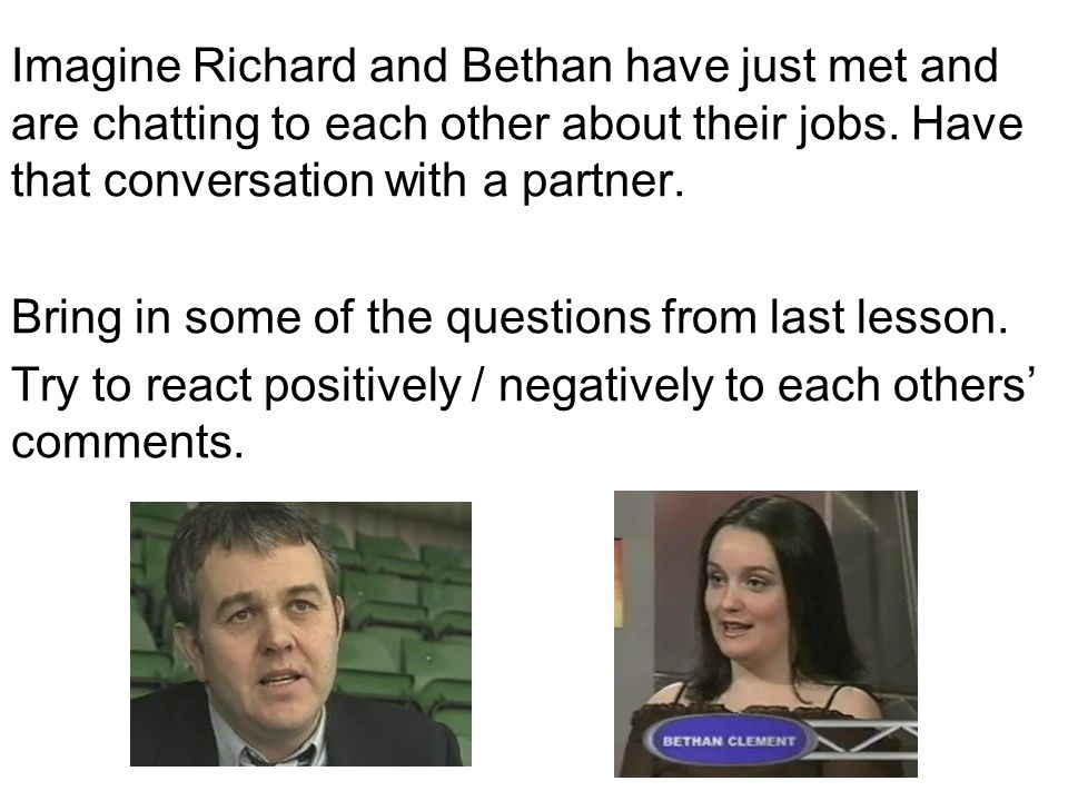 Imagine Richard and Bethan have just met and are chatting to each other about their jobs. Have that conversation with a partner. Bring in some of the