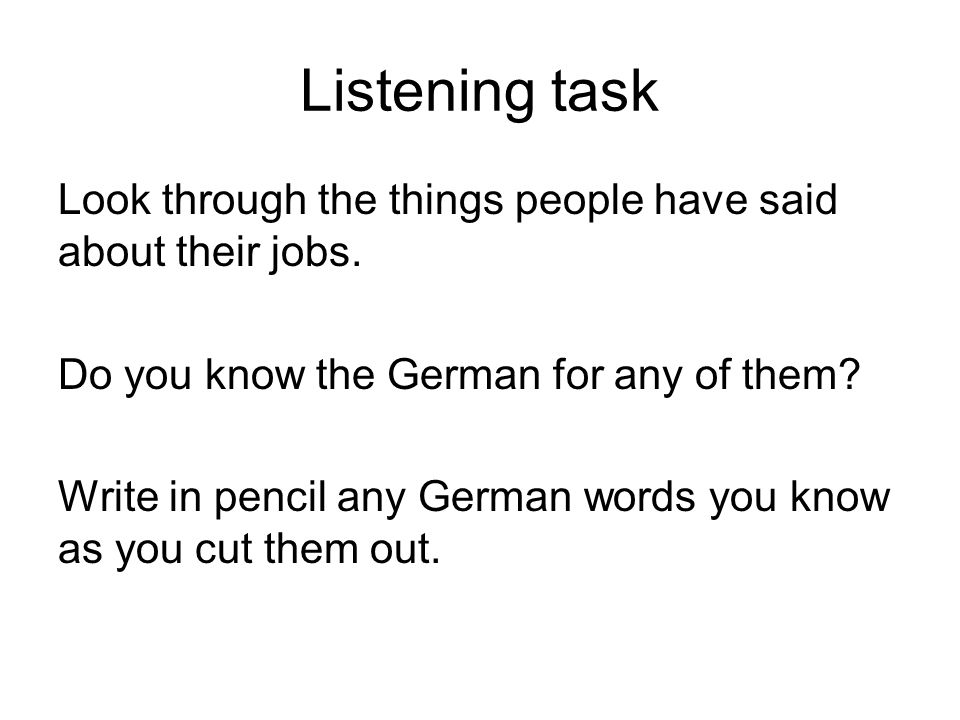 Listening task Look through the things people have said about their jobs. Do you know the German for any of them? Write in pencil any German words you