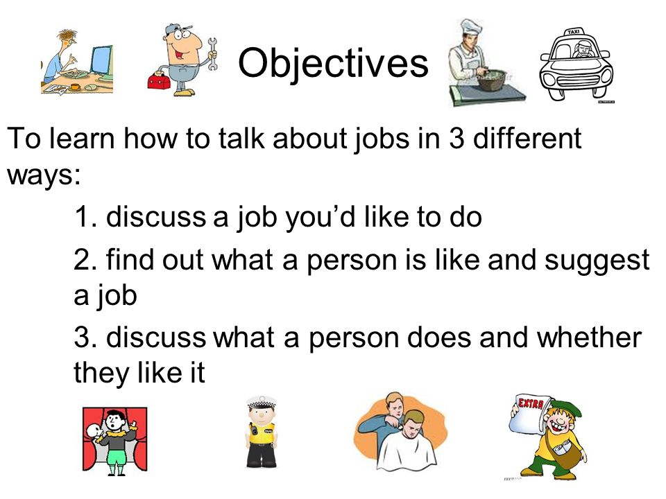Objectives To learn how to talk about jobs in 3 different ways: 1. discuss a job youd like to do 2. find out what a person is like and suggest a job 3