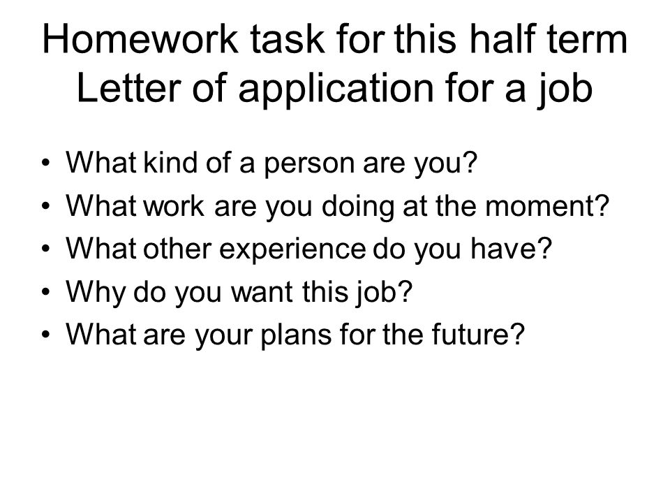 Homework task for this half term Letter of application for a job What kind of a person are you? What work are you doing at the moment? What other expe