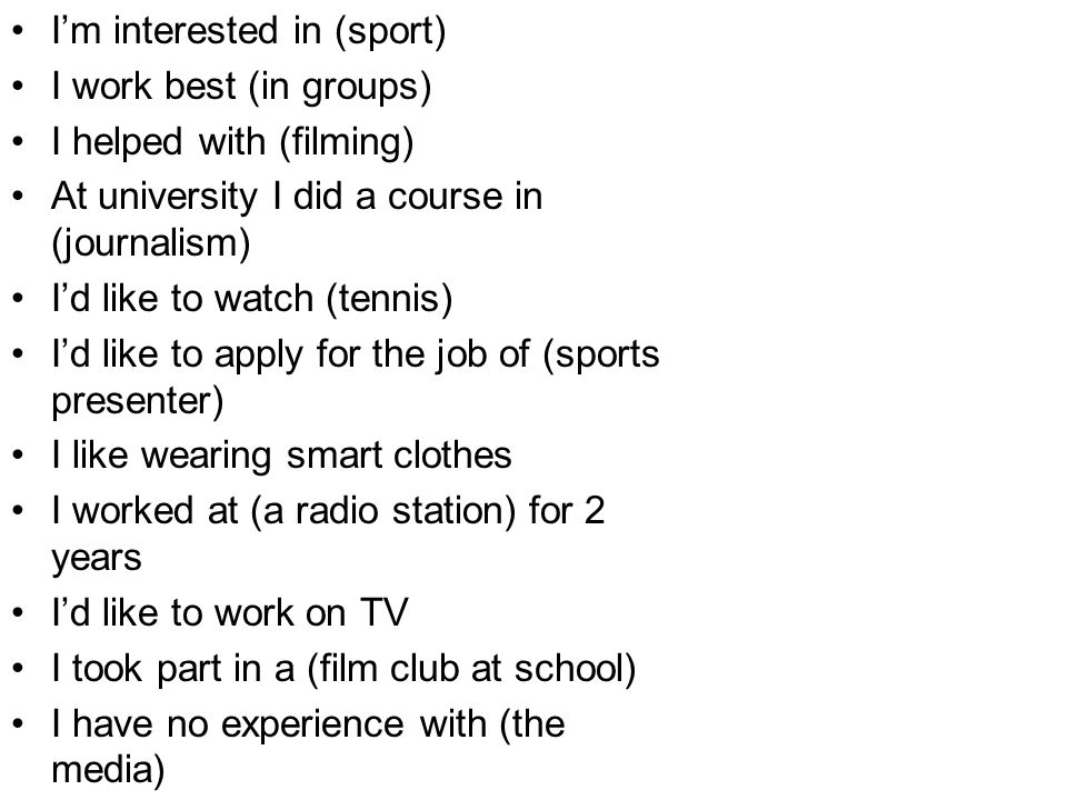 Im interested in (sport) I work best (in groups) I helped with (filming) At university I did a course in (journalism) Id like to watch (tennis) Id lik