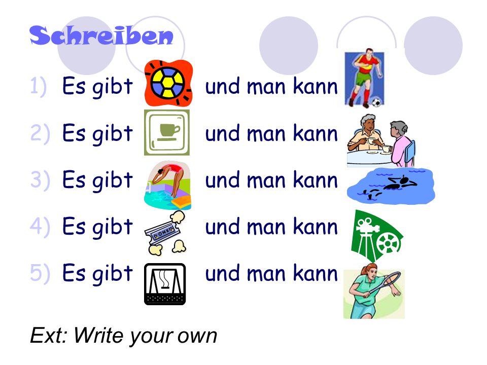 Schreiben 1)Es gibt und man kann 2)Es gibt und man kann 3)Es gibt und man kann 4)Es gibt und man kann 5)Es gibt und man kann Ext: Write your own