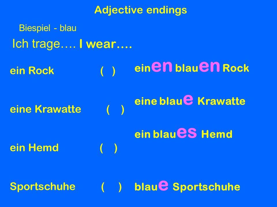 Adjective endings Ich trage…. I wear…. ein en blau en Rock eine blau e Krawatte ein blau es Hemd blau e Sportschuhe Biespiel - blau ein Rock ( ) eine