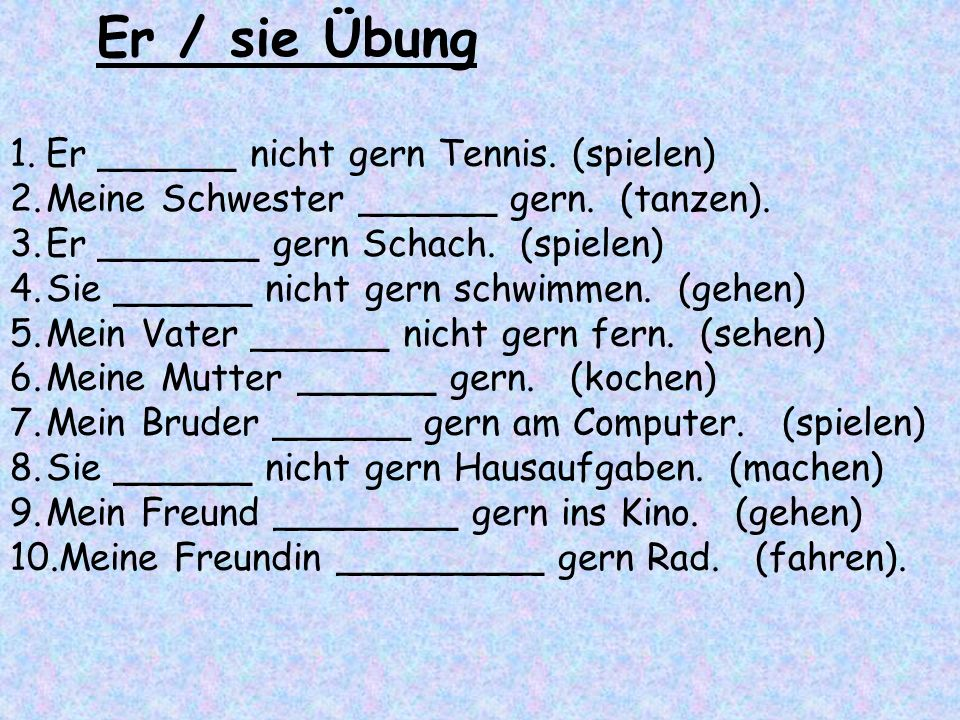 1.Er ______ nicht gern Tennis. (spielen) 2.Meine Schwester ______ gern. (tanzen). 3.Er _______ gern Schach. (spielen) 4.Sie ______ nicht gern schwimme