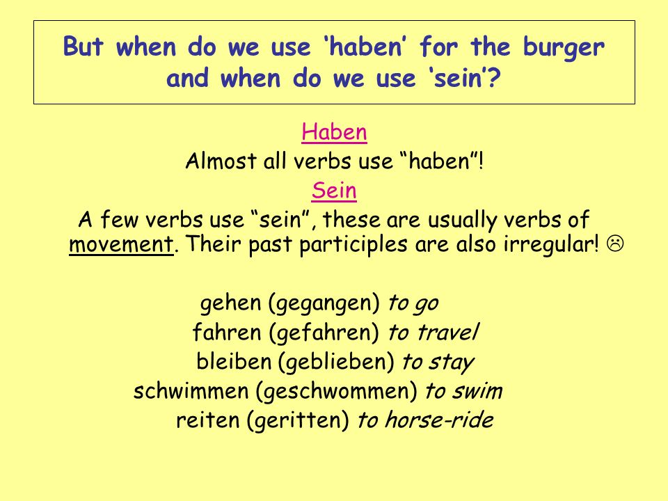 But when do we use haben for the burger and when do we use sein? Haben Almost all verbs use haben! Sein A few verbs use sein, these are usually verbs