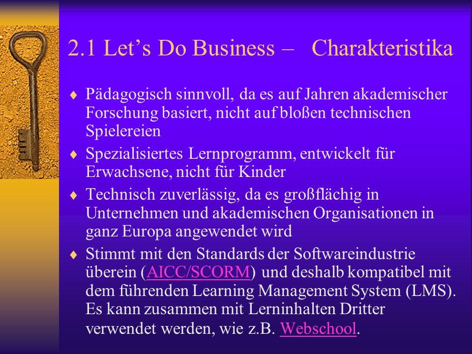 2.1 Lets Do Business – Charakteristika Pädagogisch sinnvoll, da es auf Jahren akademischer Forschung basiert, nicht auf bloßen technischen Spielereien Spezialisiertes Lernprogramm, entwickelt für Erwachsene, nicht für Kinder Technisch zuverlässig, da es großflächig in Unternehmen und akademischen Organisationen in ganz Europa angewendet wird Stimmt mit den Standards der Softwareindustrie überein (AICC/SCORM) und deshalb kompatibel mit dem führenden Learning Management System (LMS).
