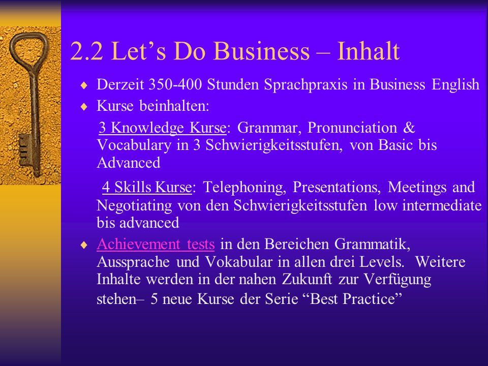 2.2 Lets Do Business – Inhalt Derzeit 350-400 Stunden Sprachpraxis in Business English Kurse beinhalten: 3 Knowledge Kurse: Grammar, Pronunciation & Vocabulary in 3 Schwierigkeitsstufen, von Basic bis Advanced 4 Skills Kurse: Telephoning, Presentations, Meetings and Negotiating von den Schwierigkeitsstufen low intermediate bis advanced Achievement tests in den Bereichen Grammatik, Aussprache und Vokabular in allen drei Levels.