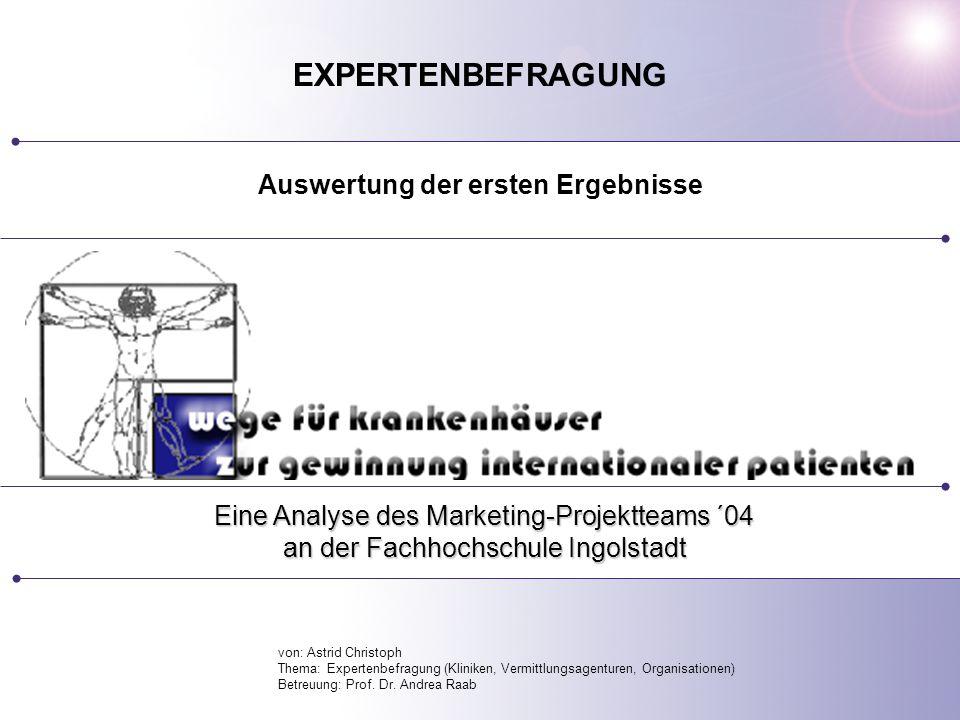 Eine Analyse des Marketing-Projektteams ´04 an der Fachhochschule Ingolstadt EXPERTENBEFRAGUNG Auswertung der ersten Ergebnisse von: Astrid Christoph Thema: Expertenbefragung (Kliniken, Vermittlungsagenturen, Organisationen) Betreuung: Prof.