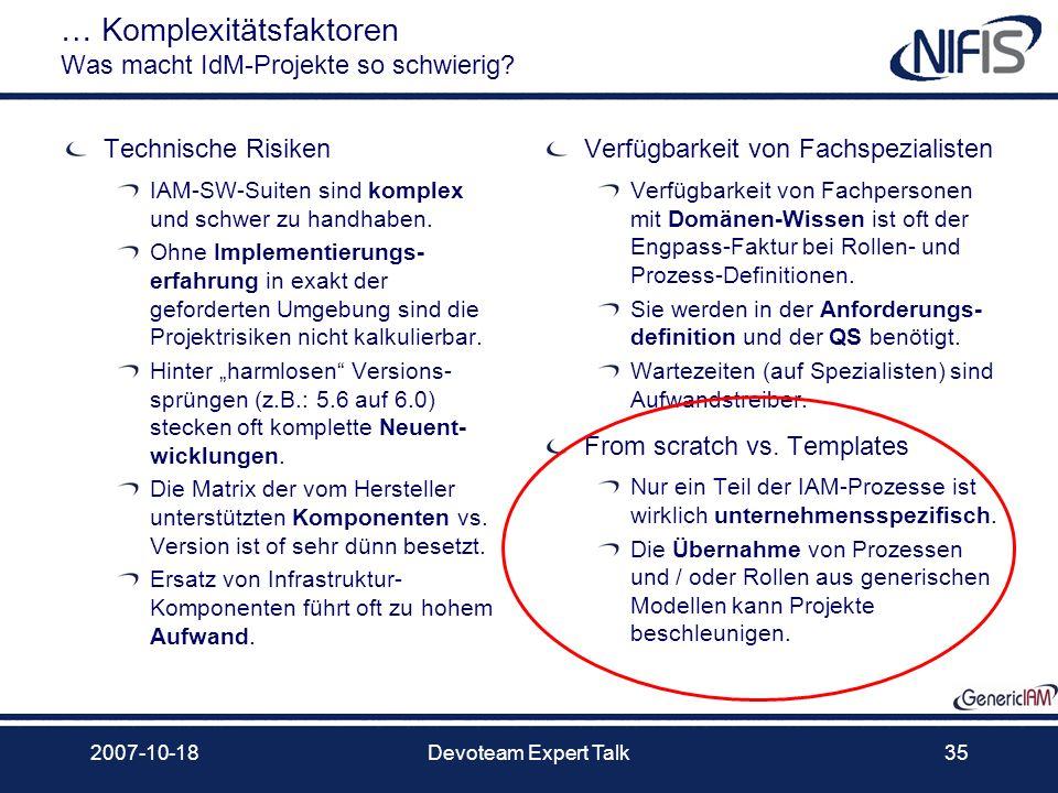 2007-10-18Devoteam Expert Talk35 … Komplexitätsfaktoren Was macht IdM-Projekte so schwierig? Technische Risiken IAM-SW-Suiten sind komplex und schwer