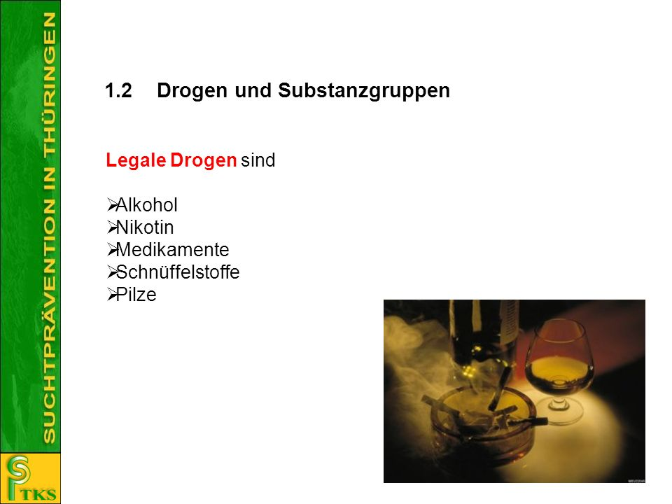 1.2Drogen und Substanzgruppen Legale Drogen sind Alkohol Nikotin Medikamente Schnüffelstoffe Pilze