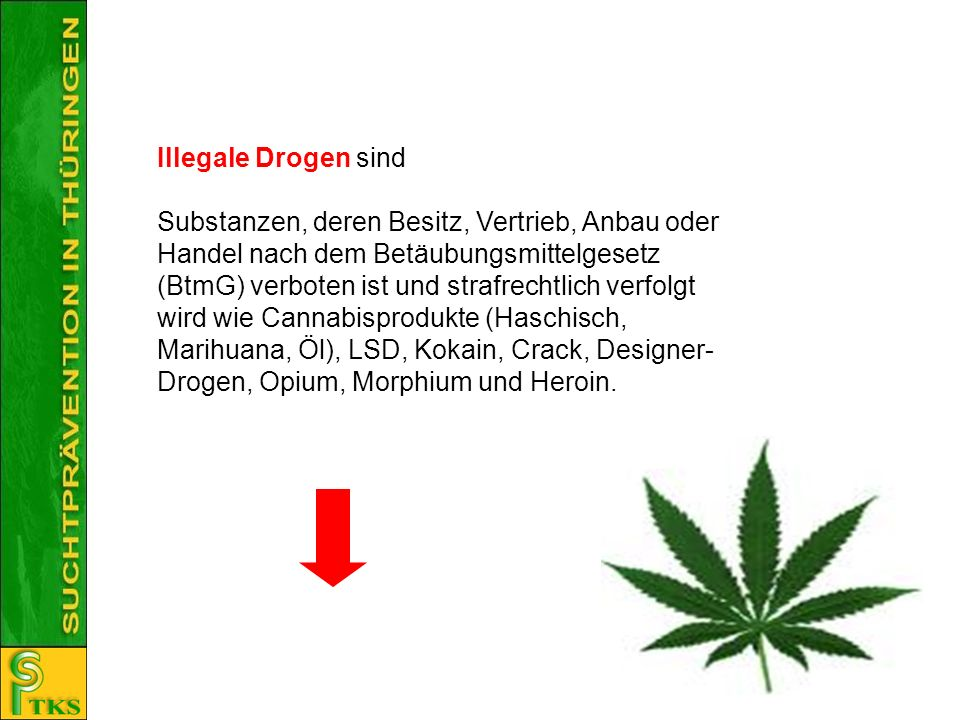Illegale Drogen sind Substanzen, deren Besitz, Vertrieb, Anbau oder Handel nach dem Betäubungsmittelgesetz (BtmG) verboten ist und strafrechtlich verf