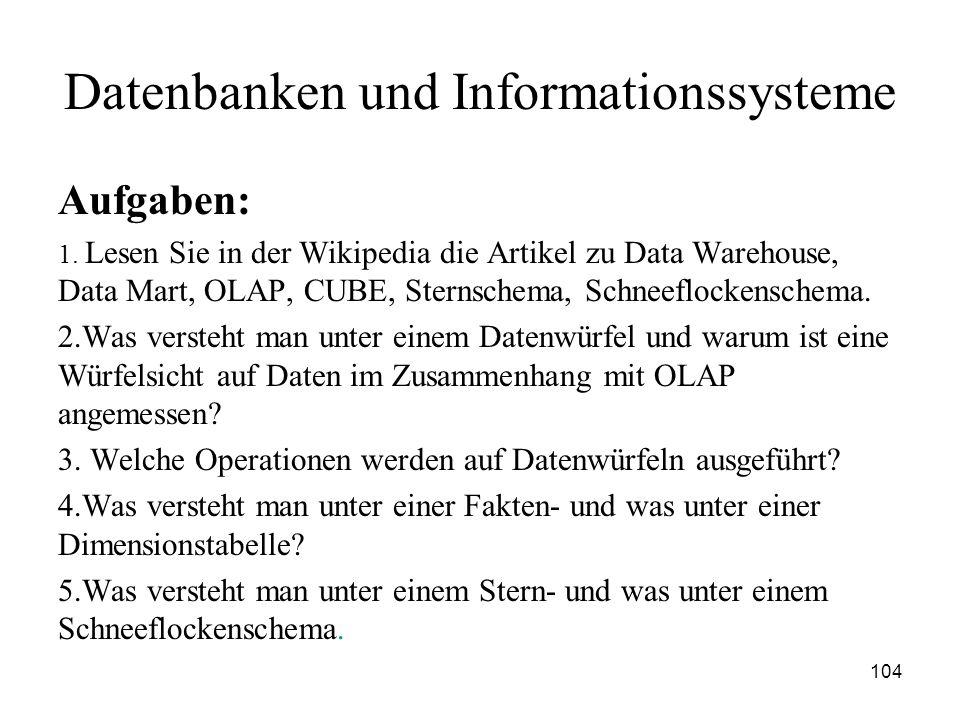 104 Datenbanken und Informationssysteme Aufgaben: 1. Lesen Sie in der Wikipedia die Artikel zu Data Warehouse, Data Mart, OLAP, CUBE, Sternschema, Sch